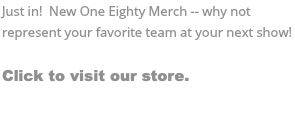 Just in! New One Eighty Merch -- why not represent your favorite team at your next show! Click to visit our store.